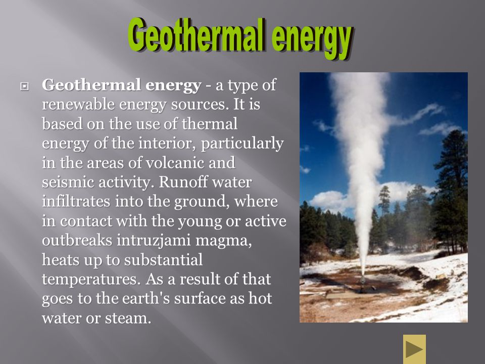 Geothermal energy - a type of renewable energy sources. It is based on the use of thermal energy of the interior, particularly in the areas of volcani