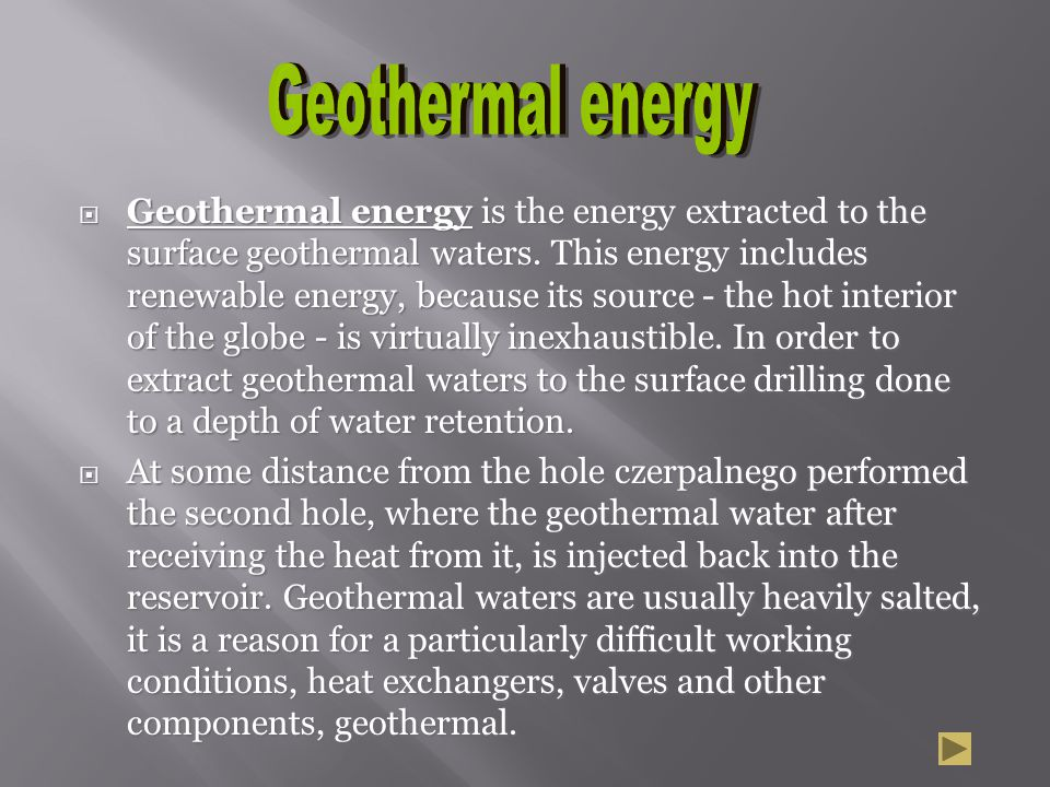 Geothermal energy is the energy extracted to the surface geothermal waters. This energy includes renewable energy, because its source - the hot interi