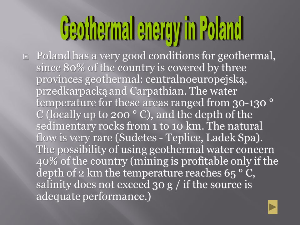 Poland has a very good conditions for geothermal, since 80% of the country is covered by three provinces geothermal: centralnoeuropejską, przedkarpack