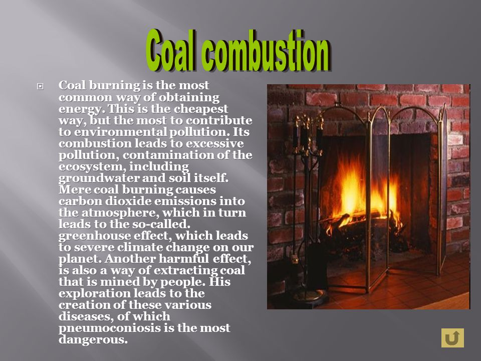 Coal burning is the most common way of obtaining energy. This is the cheapest way, but the most to contribute to environmental pollution. Its combusti