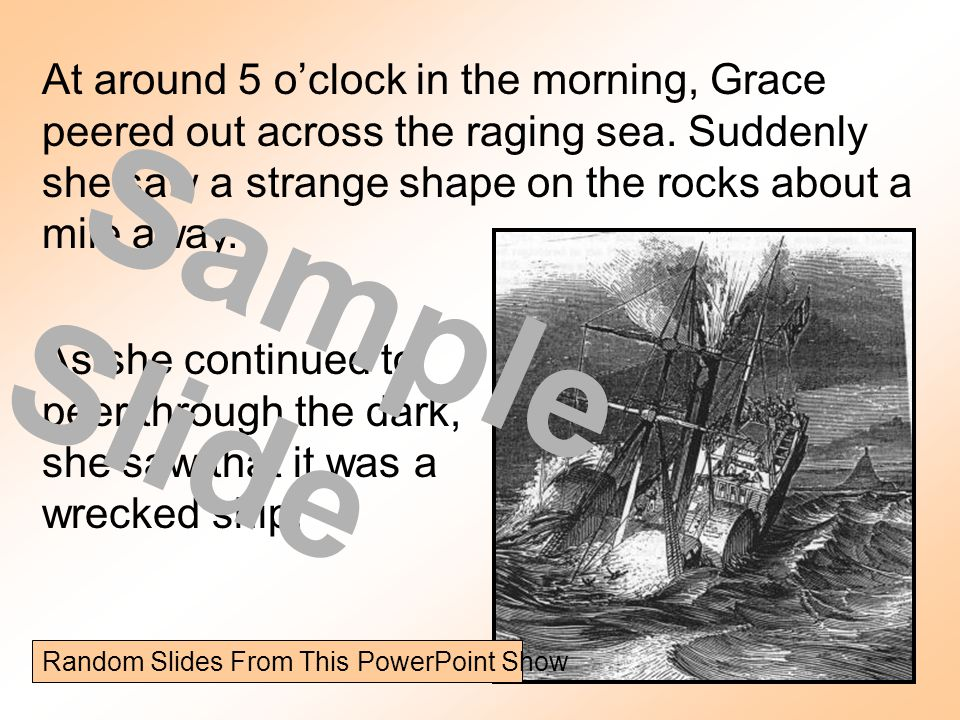 At around 5 oclock in the morning, Grace peered out across the raging sea. Suddenly she saw a strange shape on the rocks about a mile away. As she con