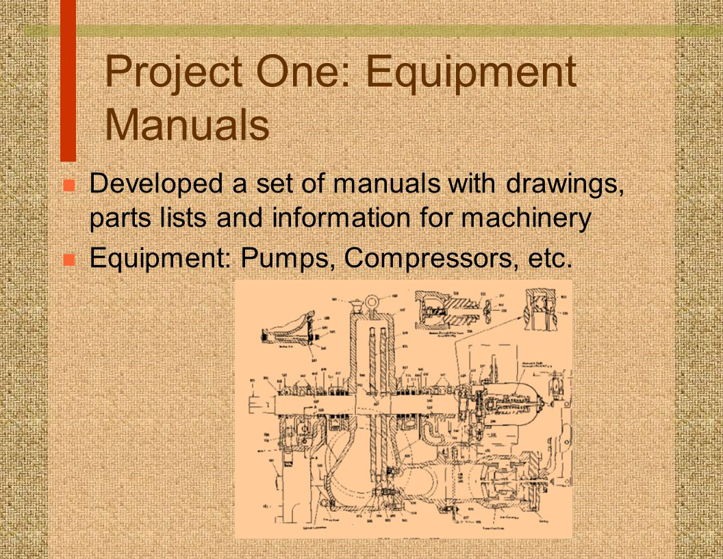 Project One: Equipment Manuals n Developed a set of manuals with drawings, parts lists and information for machinery n Equipment: Pumps, Compressors,