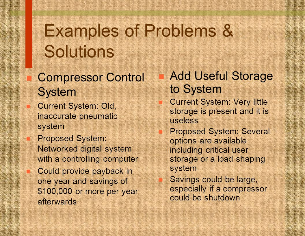 Examples of Problems & Solutions n Compressor Control System n Current System: Old, inaccurate pneumatic system n Proposed System: Networked digital system with a controlling computer n Could provide payback in one year and savings of $100,000 or more per year afterwards n Add Useful Storage to System n Current System: Very little storage is present and it is useless n Proposed System: Several options are available including critical user storage or a load shaping system n Savings could be large, especially if a compressor could be shutdown