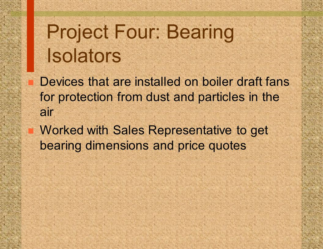 Project Four: Bearing Isolators n Devices that are installed on boiler draft fans for protection from dust and particles in the air n Worked with Sale