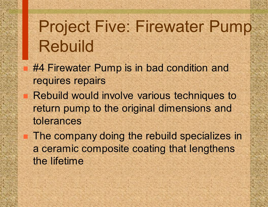 Project Five: Firewater Pump Rebuild n #4 Firewater Pump is in bad condition and requires repairs n Rebuild would involve various techniques to return pump to the original dimensions and tolerances n The company doing the rebuild specializes in a ceramic composite coating that lengthens the lifetime