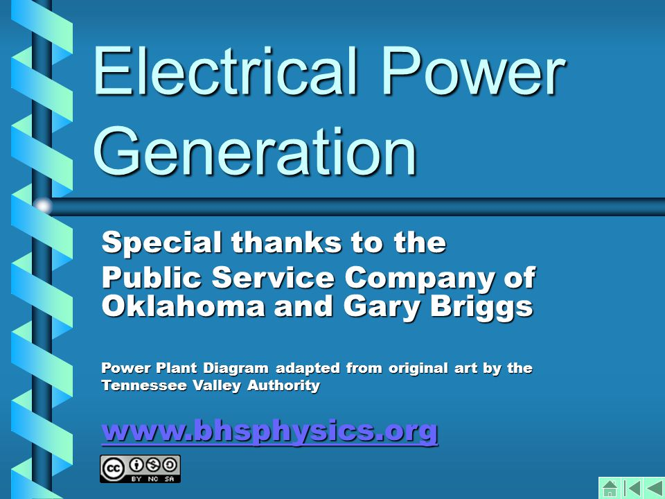 Electrical Power Generation Special thanks to the Public Service Company of Oklahoma and Gary Briggs Power Plant Diagram adapted from original art by the Tennessee Valley Authority www.bhsphysics.org