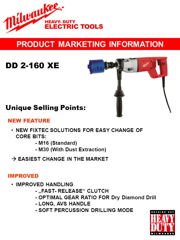 PRODUCT MARKETING INFORMATION Unique Selling Points: DD 2-160 XE NEW FIXTEC SOLUTIONS FOR EASY CHANGE OF CORE BITS: - M16 (Standard) - M30 (With Dust Extraction) EASIEST CHANGE IN THE MARKET IMPROVED HANDLING - FAST- RELEASE CLUTCH - OPTIMAL GEAR RATIO FOR Dry Diamond Drill - LONG, AVS HANDLE - SOFT PERCUSSION DRILLING MODE NEW FEATURE IMPROVED