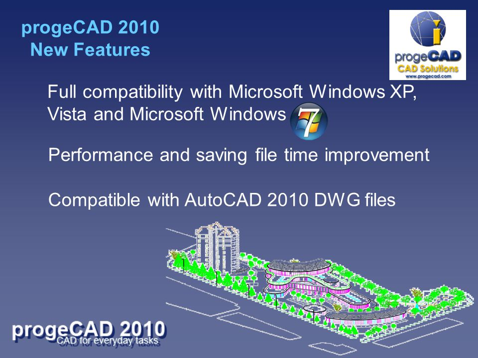 Full compatibility with Microsoft Windows XP, Vista and Microsoft Windows Performance and saving file time improvement Compatible with AutoCAD 2010 DWG files progeCAD 2010 New Features