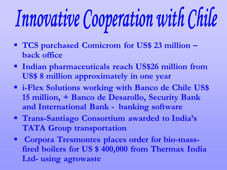 TCS purchased Comicrom for US$ 23 million – back office Indian pharmaceuticals reach US$26 million from US$ 8 million approximately in one year i-Flex Solutions working with Banco de Chile US$ 15 million, + Banco de Desarollo, Security Bank and International Bank - banking software Trans-Santiago Consortium awarded to Indias TATA Group transportation Corpora Tresmontes places order for bio-mass- fired boilers for US $ 400,000 from Thermax India Ltd- using agrowaste