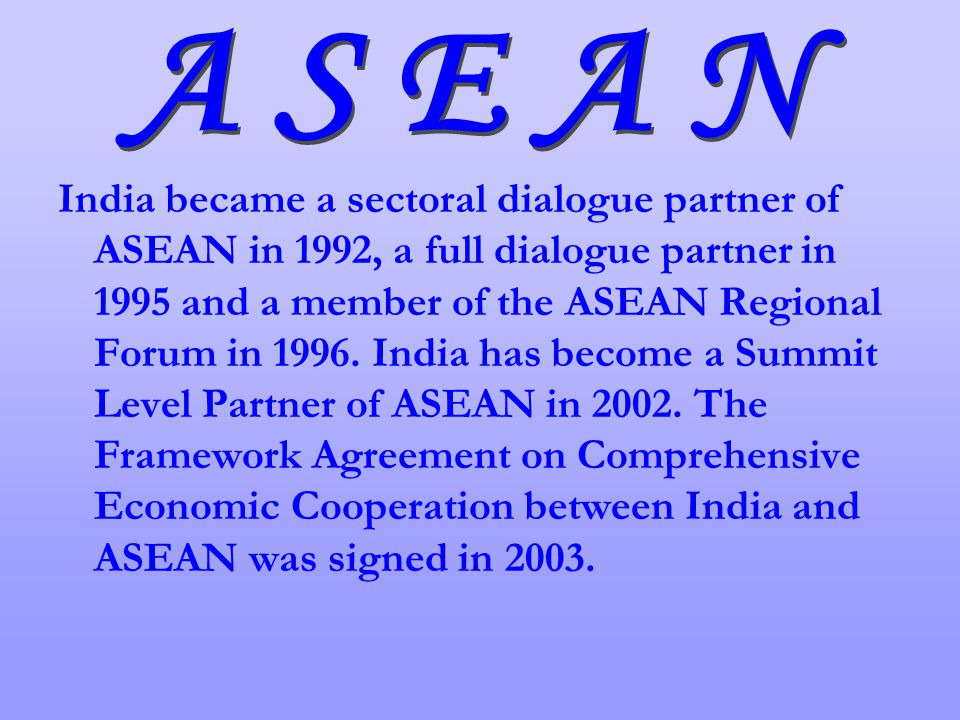 India became a sectoral dialogue partner of ASEAN in 1992, a full dialogue partner in 1995 and a member of the ASEAN Regional Forum in 1996.