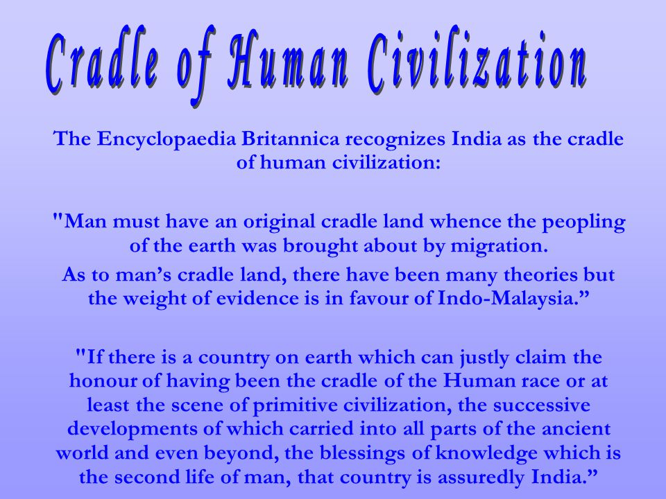 The Encyclopaedia Britannica recognizes India as the cradle of human civilization: Man must have an original cradle land whence the peopling of the earth was brought about by migration.