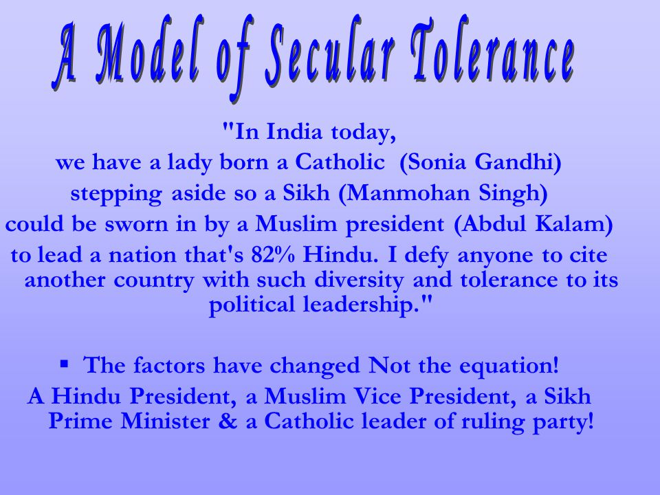 In India today, we have a lady born a Catholic (Sonia Gandhi) stepping aside so a Sikh (Manmohan Singh) could be sworn in by a Muslim president (Abdul Kalam) to lead a nation that s 82% Hindu.