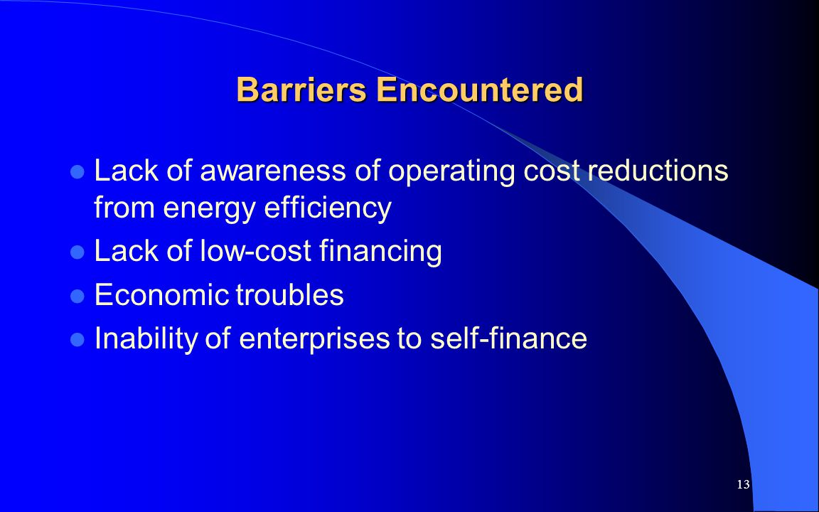 13 Barriers Encountered Lack of awareness of operating cost reductions from energy efficiency Lack of low-cost financing Economic troubles Inability o