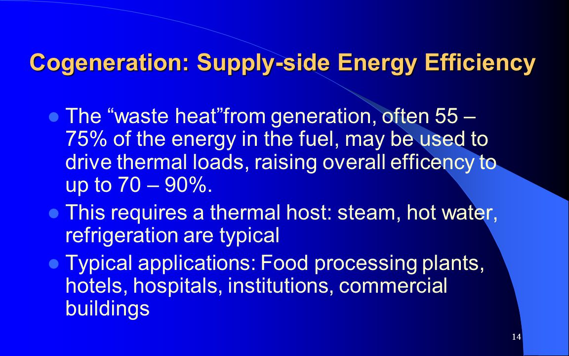 14 Cogeneration: Supply-side Energy Efficiency The waste heatfrom generation, often 55 – 75% of the energy in the fuel, may be used to drive thermal loads, raising overall efficency to up to 70 – 90%.