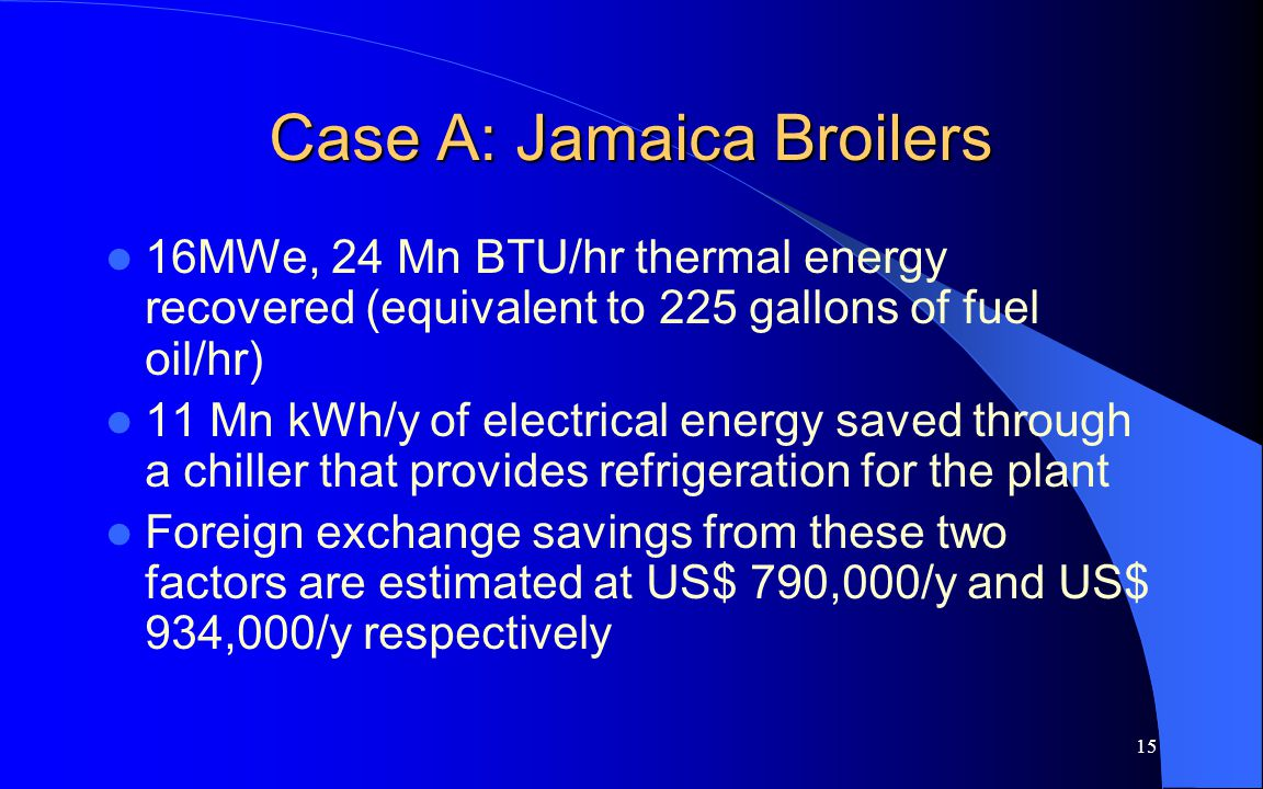 15 Case A: Jamaica Broilers 16MWe, 24 Mn BTU/hr thermal energy recovered (equivalent to 225 gallons of fuel oil/hr) 11 Mn kWh/y of electrical energy saved through a chiller that provides refrigeration for the plant Foreign exchange savings from these two factors are estimated at US$ 790,000/y and US$ 934,000/y respectively