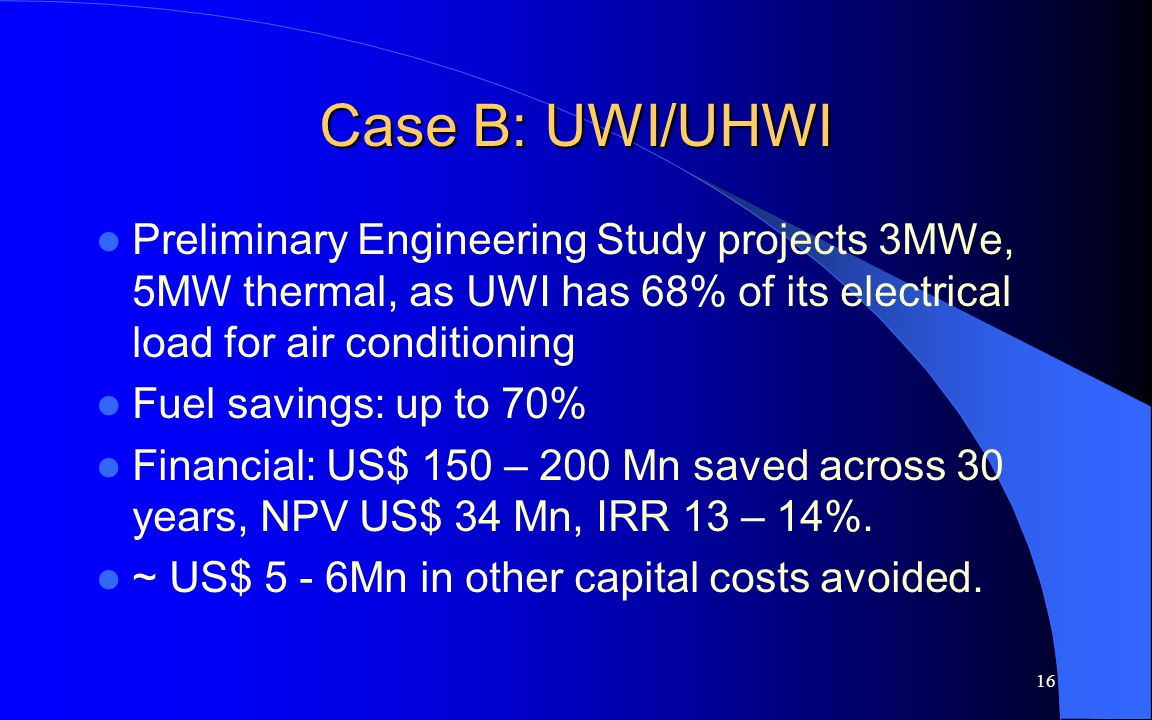 16 Case B: UWI/UHWI Preliminary Engineering Study projects 3MWe, 5MW thermal, as UWI has 68% of its electrical load for air conditioning Fuel savings: