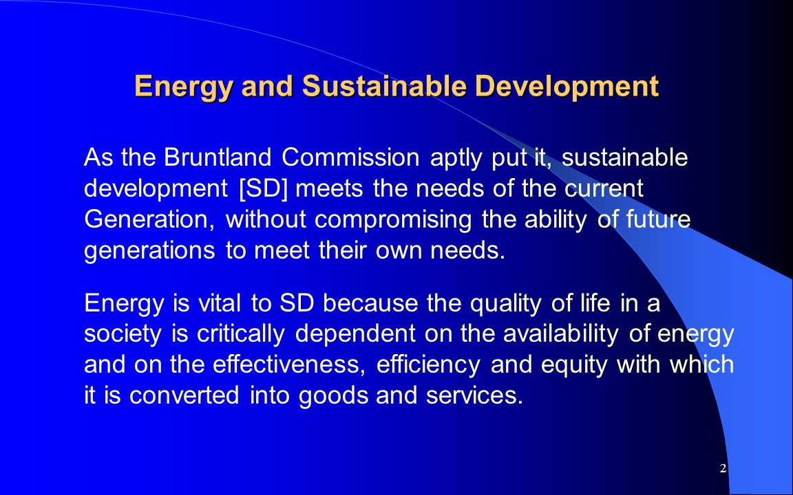 2 Energy and Sustainable Development As the Bruntland Commission aptly put it, sustainable development [SD] meets the needs of the current Generation,