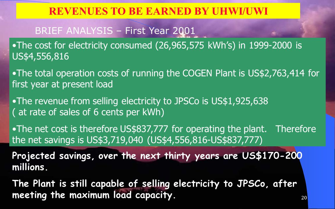 20 REVENUES TO BE EARNED BY UHWI/UWI BRIEF ANALYSIS – First Year 2001 The cost for electricity consumed (26,965,575 kWhs) in 1999-2000 is US$4,556,816 The total operation costs of running the COGEN Plant is US$2,763,414 for first year at present load The revenue from selling electricity to JPSCo is US$1,925,638 ( at rate of sales of 6 cents per kWh) The net cost is therefore US$837,777 for operating the plant.