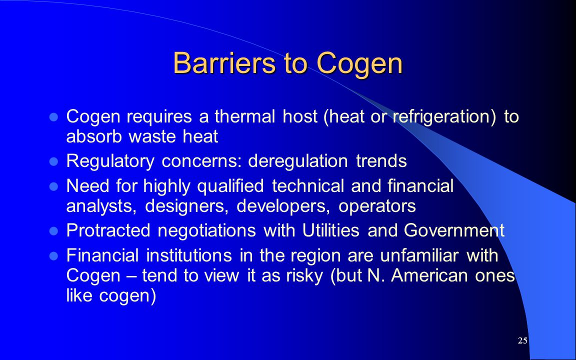 25 Barriers to Cogen Cogen requires a thermal host (heat or refrigeration) to absorb waste heat Regulatory concerns: deregulation trends Need for high