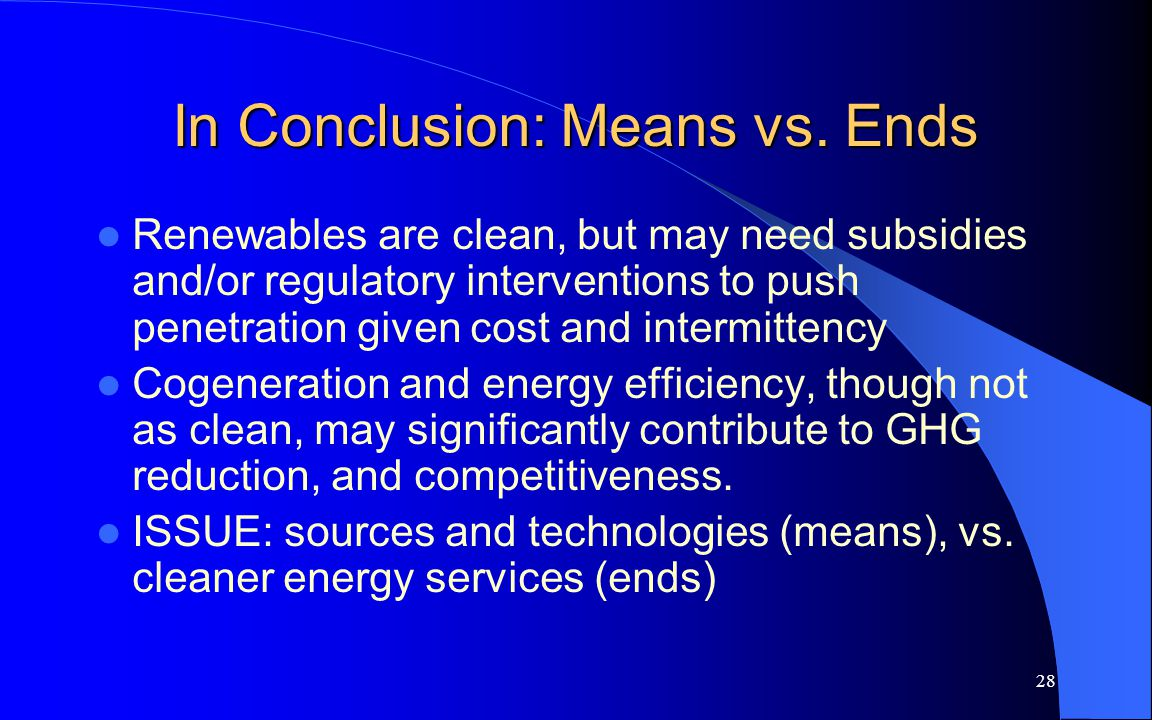 28 In Conclusion: Means vs. Ends Renewables are clean, but may need subsidies and/or regulatory interventions to push penetration given cost and inter