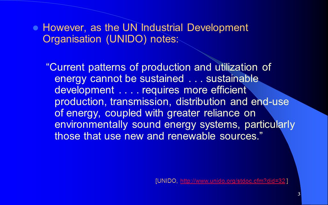 3 However, as the UN Industrial Development Organisation (UNIDO) notes: Current patterns of production and utilization of energy cannot be sustained..
