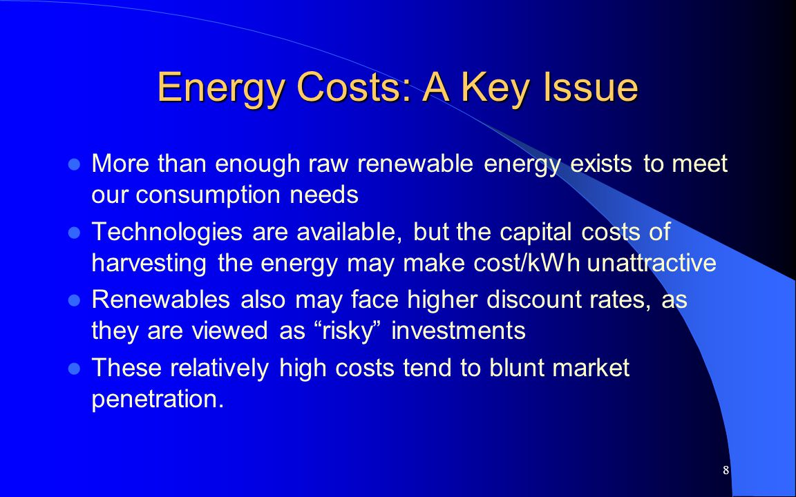 8 Energy Costs: A Key Issue More than enough raw renewable energy exists to meet our consumption needs Technologies are available, but the capital costs of harvesting the energy may make cost/kWh unattractive Renewables also may face higher discount rates, as they are viewed as risky investments These relatively high costs tend to blunt market penetration.