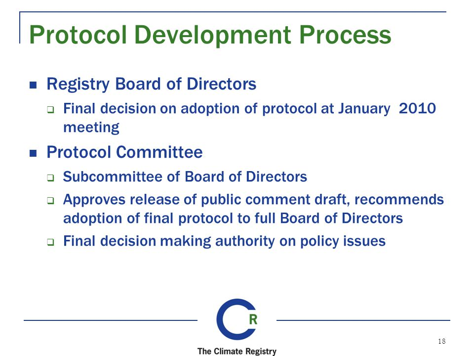 Protocol Development Process Registry Board of Directors Final decision on adoption of protocol at January 2010 meeting Protocol Committee Subcommittee of Board of Directors Approves release of public comment draft, recommends adoption of final protocol to full Board of Directors Final decision making authority on policy issues 18