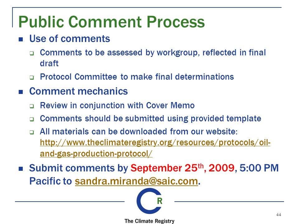 Public Comment Process Use of comments Comments to be assessed by workgroup, reflected in final draft Protocol Committee to make final determinations Comment mechanics Review in conjunction with Cover Memo Comments should be submitted using provided template All materials can be downloaded from our website: http://www.theclimateregistry.org/resources/protocols/oil- and-gas-production-protocol/ http://www.theclimateregistry.org/resources/protocols/oil- and-gas-production-protocol/ Submit comments by September 25 th, 2009, 5:00 PM Pacific to sandra.miranda@saic.com.sandra.miranda@saic.com 44