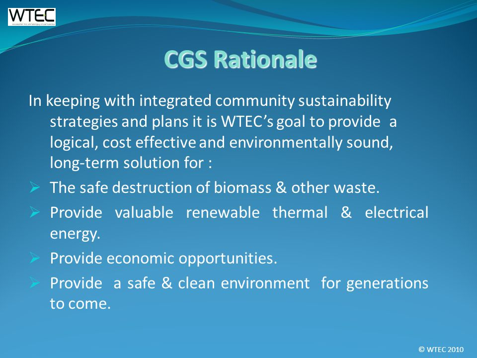 © WTEC 2010 In keeping with integrated community sustainability strategies and plans it is WTECs goal to provide a logical, cost effective and environmentally sound, long-term solution for : The safe destruction of biomass & other waste.