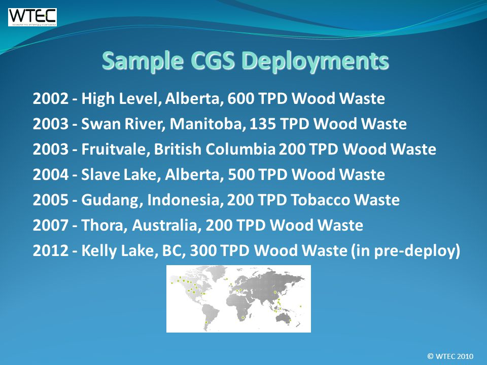 © WTEC 2010 2002 - High Level, Alberta, 600 TPD Wood Waste 2003 - Swan River, Manitoba, 135 TPD Wood Waste 2003 - Fruitvale, British Columbia 200 TPD