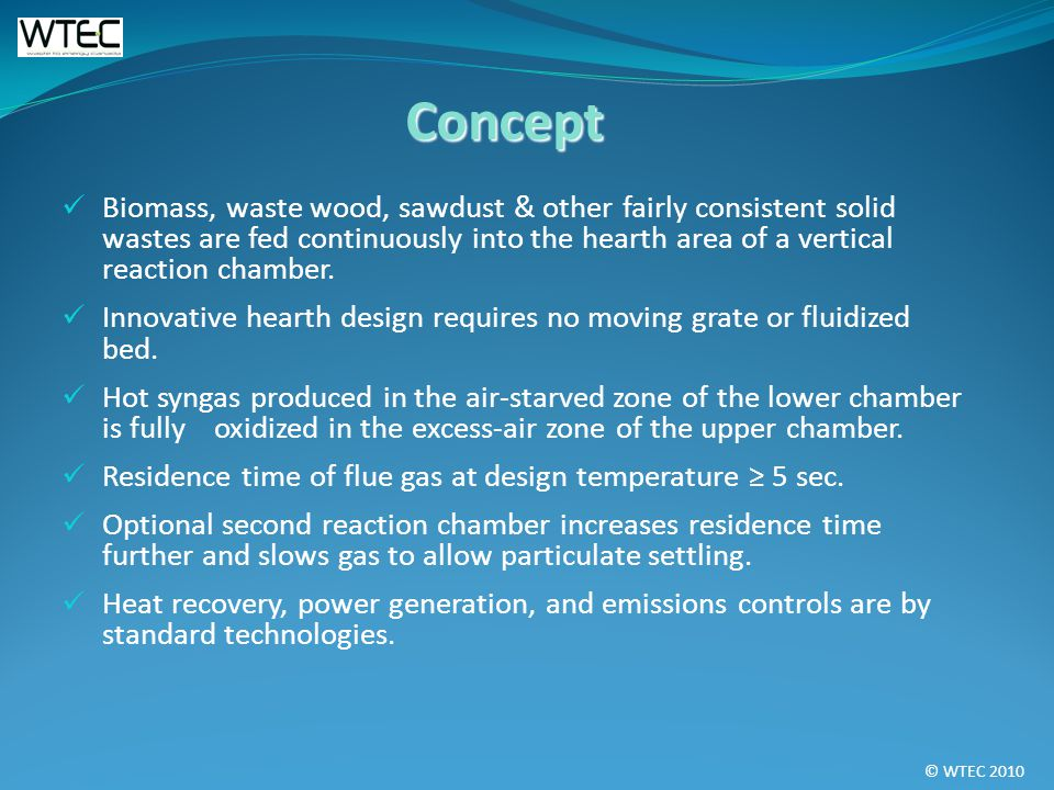 © WTEC 2010 Biomass, waste wood, sawdust & other fairly consistent solid wastes are fed continuously into the hearth area of a vertical reaction chamber.