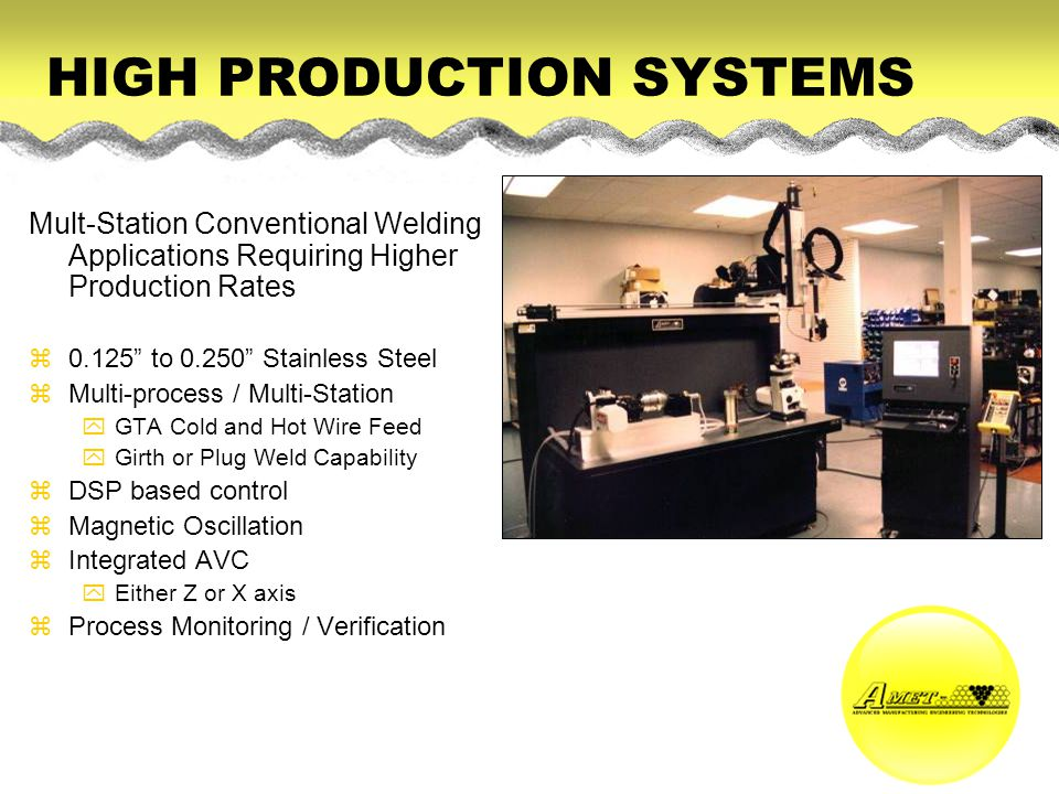 HIGH PRODUCTION SYSTEMS Mult-Station Conventional Welding Applications Requiring Higher Production Rates z0.125 to 0.250 Stainless Steel zMulti-proces