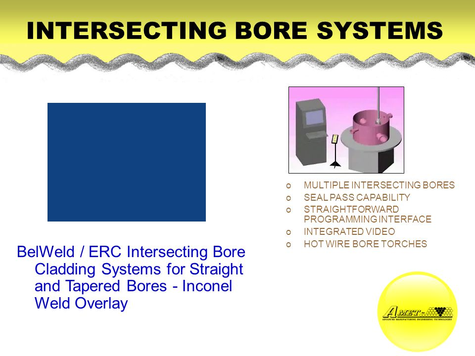 INTERSECTING BORE SYSTEMS BelWeld / ERC Intersecting Bore Cladding Systems for Straight and Tapered Bores - Inconel Weld Overlay oMULTIPLE INTERSECTIN