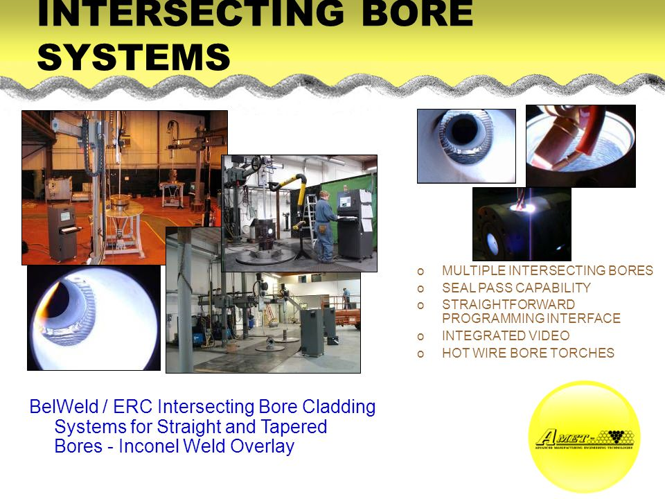BelWeld / ERC Intersecting Bore Cladding Systems for Straight and Tapered Bores - Inconel Weld Overlay oMULTIPLE INTERSECTING BORES oSEAL PASS CAPABILITY oSTRAIGHTFORWARD PROGRAMMING INTERFACE oINTEGRATED VIDEO oHOT WIRE BORE TORCHES INTERSECTING BORE SYSTEMS
