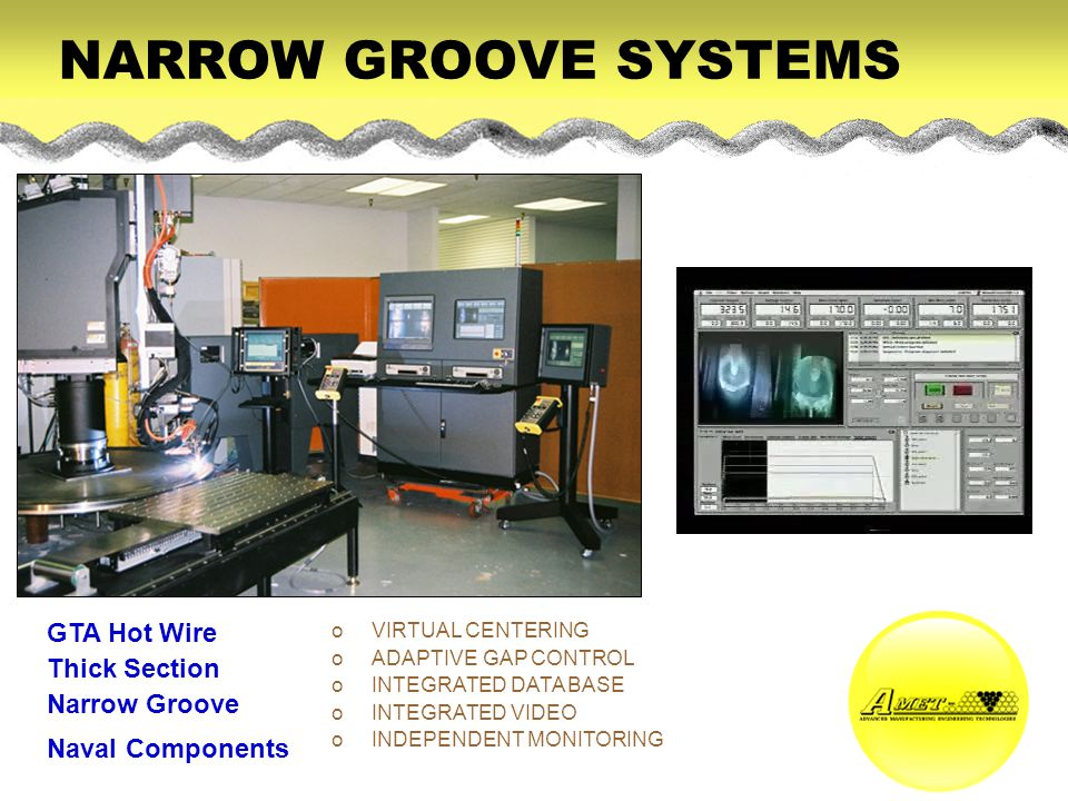 NARROW GROOVE SYSTEMS GTA Hot Wire Thick Section Narrow Groove Naval Components oVIRTUAL CENTERING oADAPTIVE GAP CONTROL oINTEGRATED DATA BASE oINTEGRATED VIDEO oINDEPENDENT MONITORING