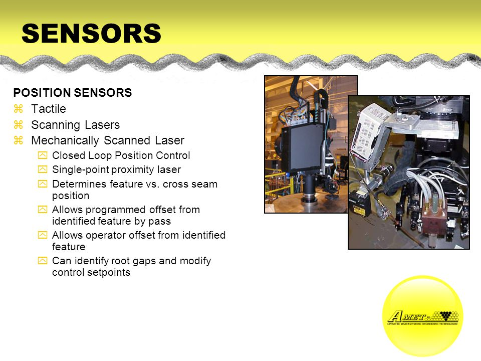 SENSORS POSITION SENSORS zTactile zScanning Lasers zMechanically Scanned Laser yClosed Loop Position Control ySingle-point proximity laser yDetermines feature vs.