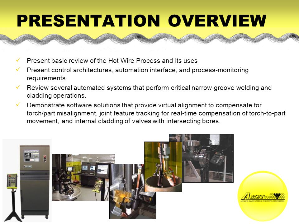 PRESENTATION OVERVIEW Present basic review of the Hot Wire Process and its uses Present control architectures, automation interface, and process-monit