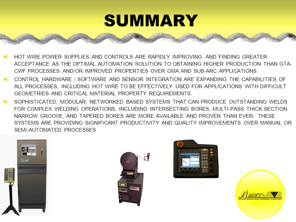 SUMMARY zHOT WIRE POWER SUPPLIES AND CONTROLS ARE RAPIDLY IMPROVING AND FINDING GREATER ACCEPTANCE AS THE OPTIMAL AUTOMATION SOLUTION TO OBTAINING HIGHER PRODUCTION THAN GTA- CWF PROCESSES AND/OR IMPROVED PROPERTIES OVER GMA AND SUB-ARC APPLICATIONS.