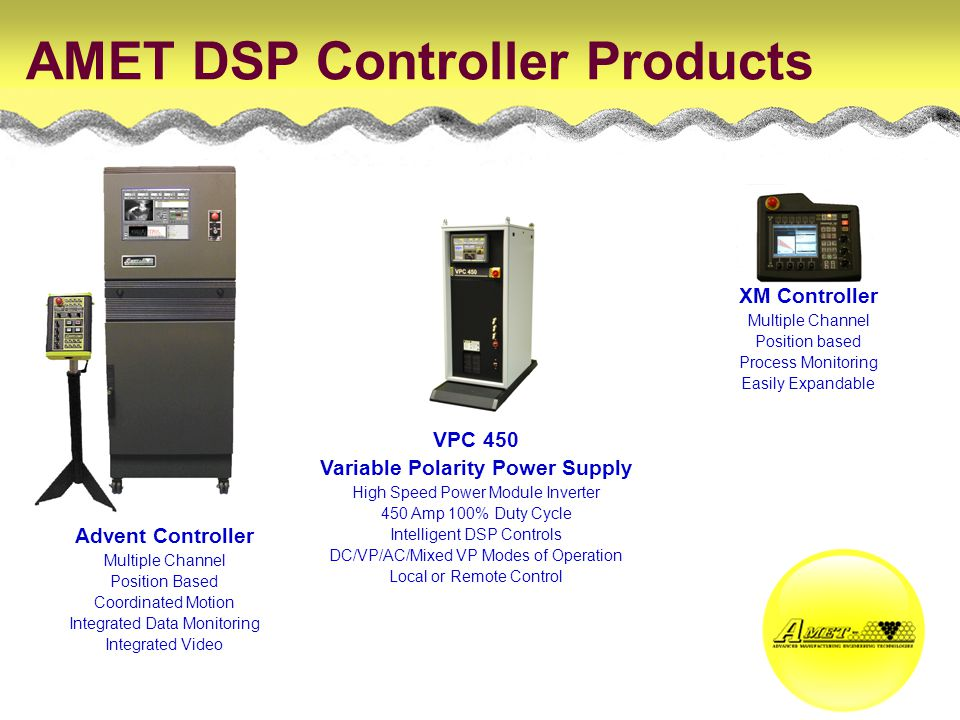 AMET DSP Controller Products XM Controller Multiple Channel Position based Process Monitoring Easily Expandable Advent Controller Multiple Channel Position Based Coordinated Motion Integrated Data Monitoring Integrated Video VPC 450 Variable Polarity Power Supply High Speed Power Module Inverter 450 Amp 100% Duty Cycle Intelligent DSP Controls DC/VP/AC/Mixed VP Modes of Operation Local or Remote Control