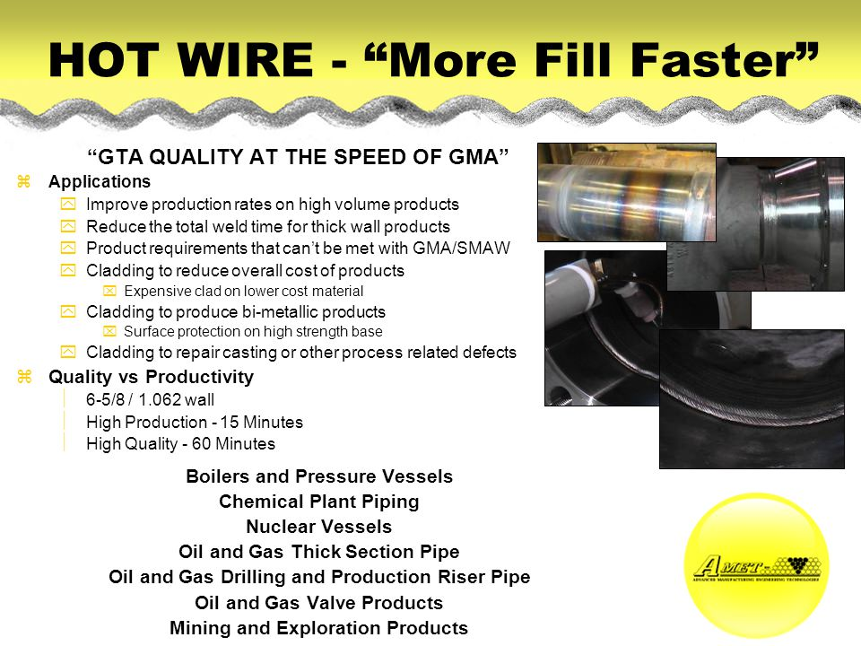 HOT WIRE - More Fill Faster GTA QUALITY AT THE SPEED OF GMA zApplications yImprove production rates on high volume products yReduce the total weld tim