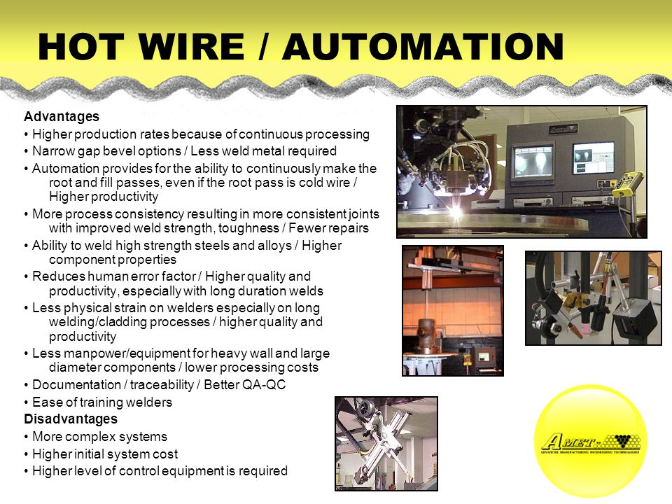 HOT WIRE / AUTOMATION Advantages Higher production rates because of continuous processing Narrow gap bevel options / Less weld metal required Automation provides for the ability to continuously make the root and fill passes, even if the root pass is cold wire / Higher productivity More process consistency resulting in more consistent joints with improved weld strength, toughness / Fewer repairs Ability to weld high strength steels and alloys / Higher component properties Reduces human error factor / Higher quality and productivity, especially with long duration welds Less physical strain on welders especially on long welding/cladding processes / higher quality and productivity Less manpower/equipment for heavy wall and large diameter components / lower processing costs Documentation / traceability / Better QA-QC Ease of training welders Disadvantages More complex systems Higher initial system cost Higher level of control equipment is required