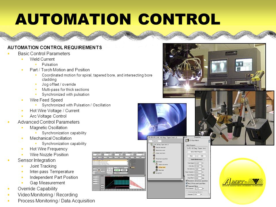 AUTOMATION CONTROL AUTOMATION CONTROL REQUIREMENTS Basic Control Parameters Weld Current Pulsation Part / Torch Motion and Position Coordinated motion
