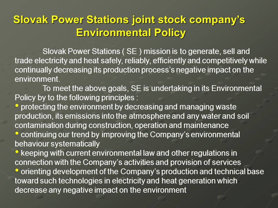 Slovak Power Stations joint stock companys Environmental Policy Slovak Power Stations ( SE ) mission is to generate, sell and trade electricity and he