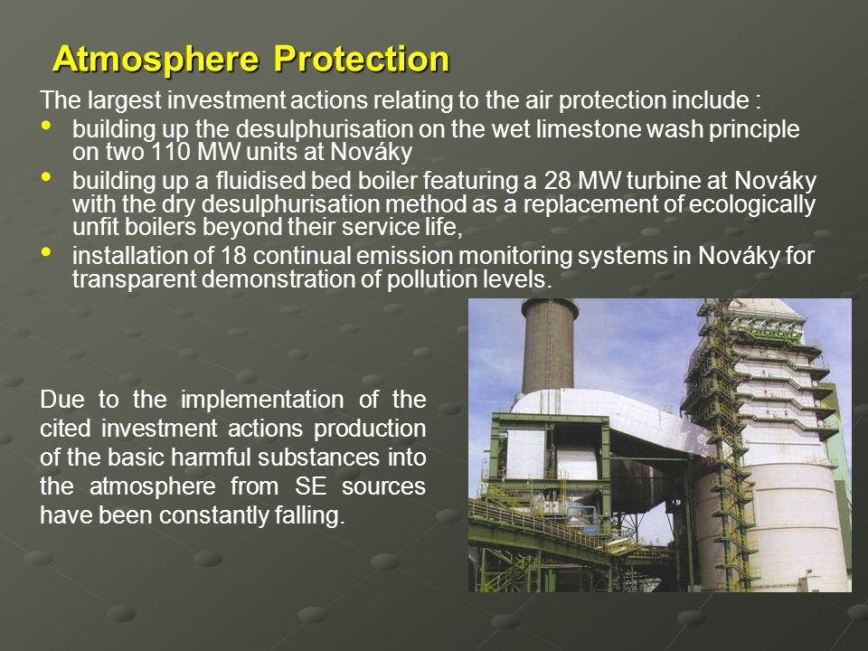 Atmosphere Protection The largest investment actions relating to the air protection include : building up the desulphurisation on the wet limestone wa