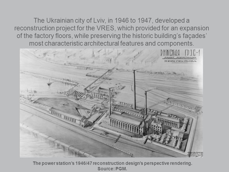 The Ukrainian city of Lviv, in 1946 to 1947, developed a reconstruction project for the VRES, which provided for an expansion of the factory floors, while preserving the historic buildings façades most characteristic architectural features and components.