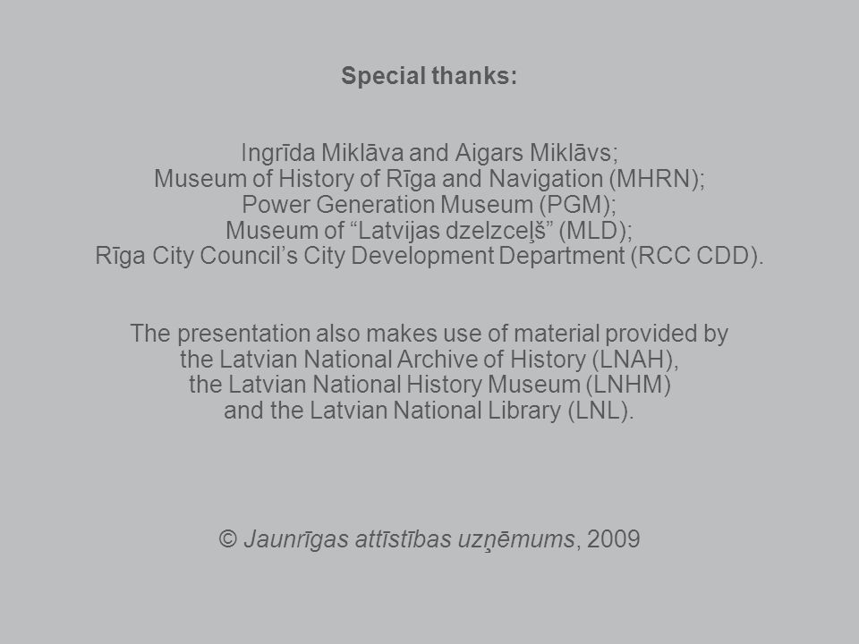 Special thanks: Ingrīda Miklāva and Aigars Miklāvs; Museum of History of Rīga and Navigation (MHRN); Power Generation Museum (PGM); Museum of Latvijas dzelzceļš (MLD); Rīga City Councils City Development Department (RCC CDD).