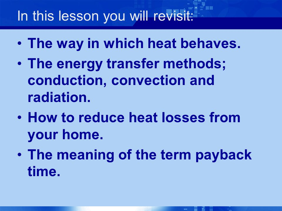 In this lesson you will revisit: The way in which heat behaves. The energy transfer methods; conduction, convection and radiation. How to reduce heat