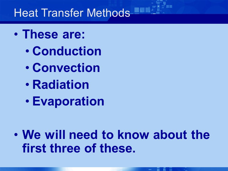 Heat Transfer Methods These are: Conduction Convection Radiation Evaporation We will need to know about the first three of these.