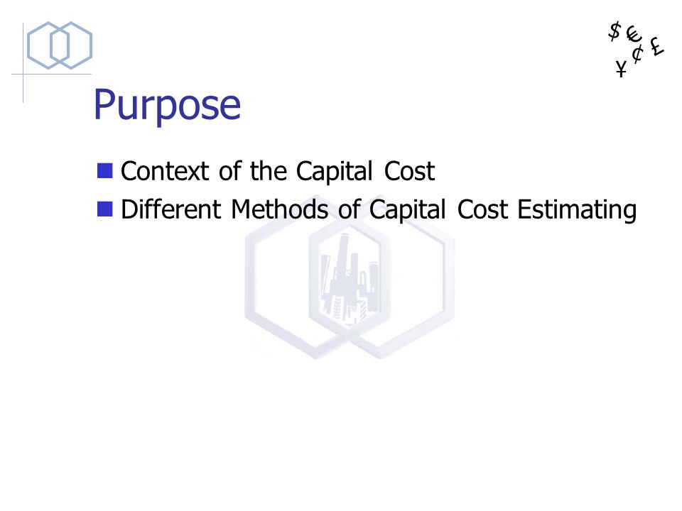 $ ¥ £ ¢ Purpose Context of the Capital Cost Different Methods of Capital Cost Estimating