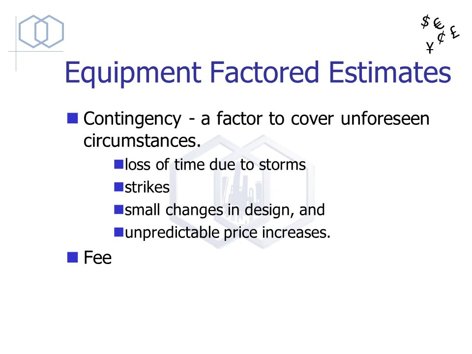 $ ¥ £ ¢ Equipment Factored Estimates Contingency - a factor to cover unforeseen circumstances. loss of time due to storms strikes small changes in des